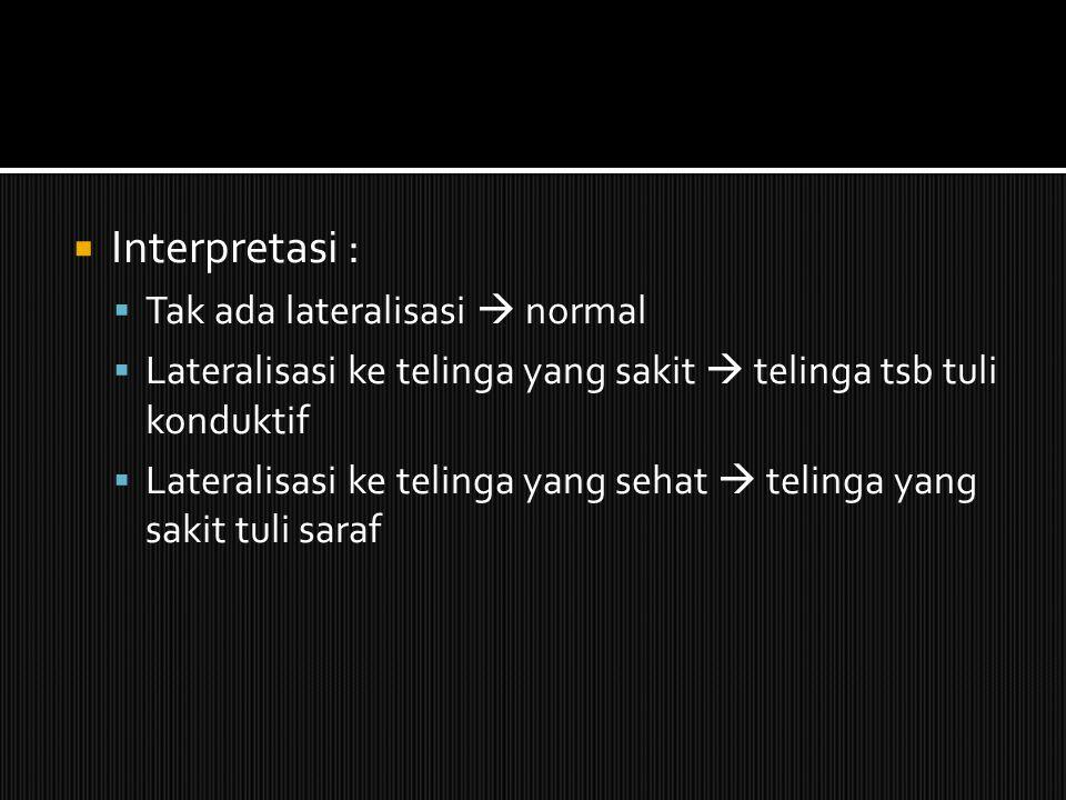  Interpretasi :  Tak ada lateralisasi  normal  Lateralisasi ke telinga yang sakit  telinga tsb tuli konduktif  Lateralisasi ke telinga yang seha
