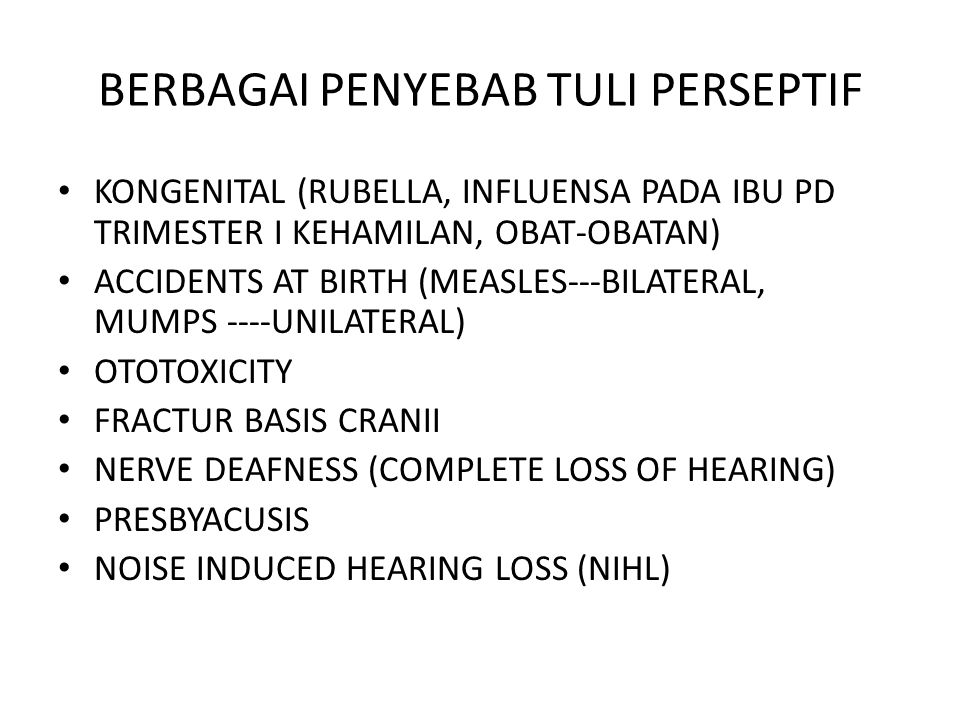 BERBAGAI PENYEBAB TULI PERSEPTIF KONGENITAL (RUBELLA, INFLUENSA PADA IBU PD TRIMESTER I KEHAMILAN, OBAT-OBATAN) ACCIDENTS AT BIRTH (MEASLES---BILATERAL, MUMPS ----UNILATERAL) OTOTOXICITY FRACTUR BASIS CRANII NERVE DEAFNESS (COMPLETE LOSS OF HEARING) PRESBYACUSIS NOISE INDUCED HEARING LOSS (NIHL)