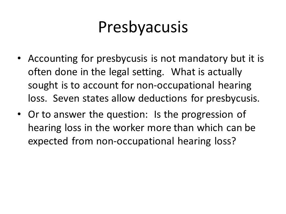 Presbyacusis Accounting for presbycusis is not mandatory but it is often done in the legal setting.