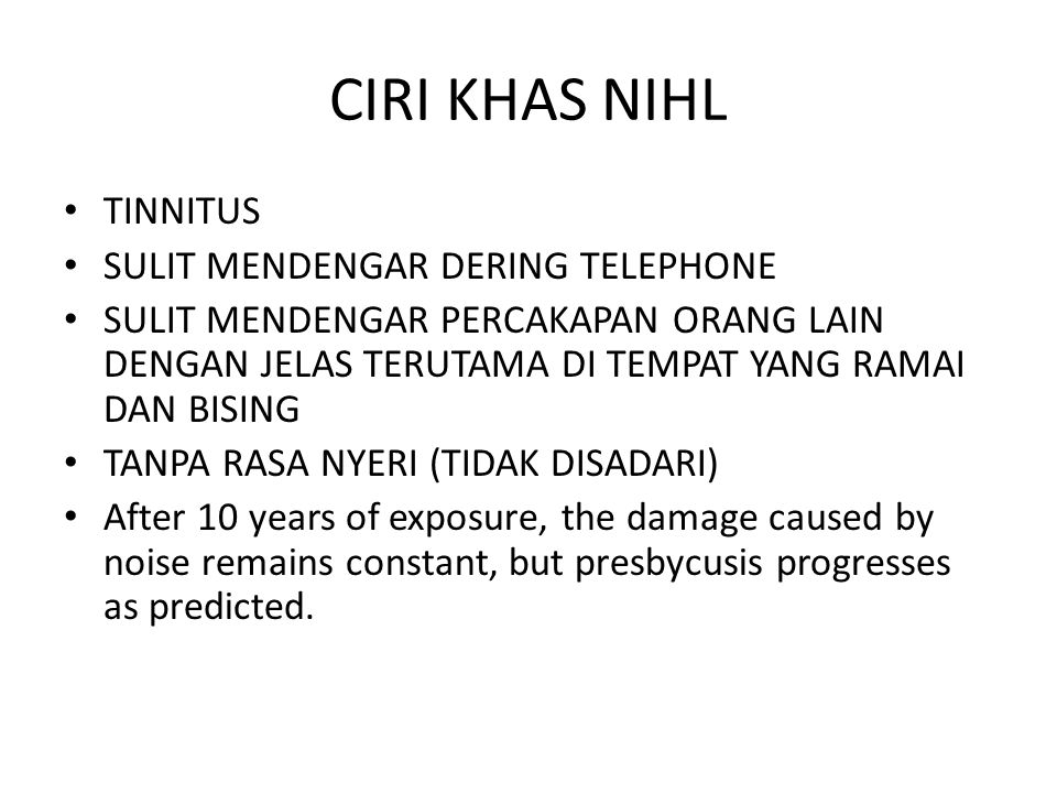 CIRI KHAS NIHL TINNITUS SULIT MENDENGAR DERING TELEPHONE SULIT MENDENGAR PERCAKAPAN ORANG LAIN DENGAN JELAS TERUTAMA DI TEMPAT YANG RAMAI DAN BISING TANPA RASA NYERI (TIDAK DISADARI) After 10 years of exposure, the damage caused by noise remains constant, but presbycusis progresses as predicted.