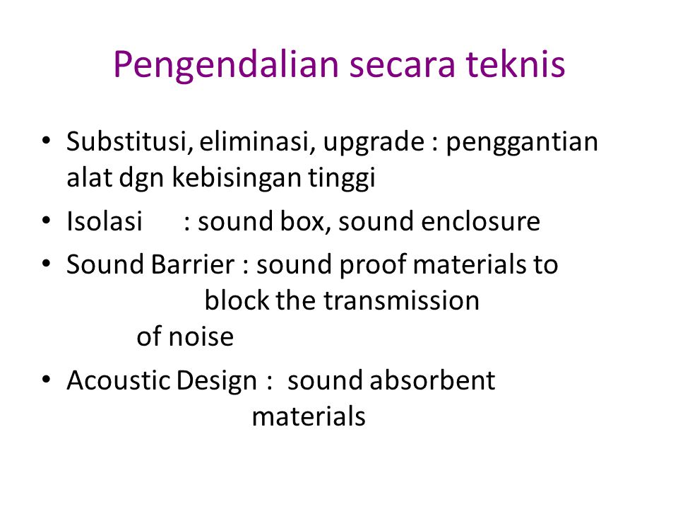 Pengendalian secara teknis Substitusi, eliminasi, upgrade : penggantian alat dgn kebisingan tinggi Isolasi : sound box, sound enclosure Sound Barrier : sound proof materials to block the transmission of noise Acoustic Design : sound absorbent materials