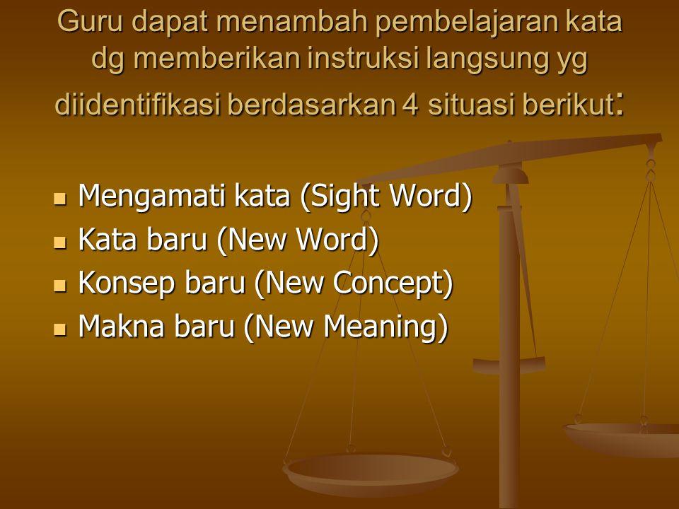 Guru dapat menambah pembelajaran kata dg memberikan instruksi langsung yg diidentifikasi berdasarkan 4 situasi berikut : Mengamati kata (Sight Word) Mengamati kata (Sight Word) Kata baru (New Word) Kata baru (New Word) Konsep baru (New Concept) Konsep baru (New Concept) Makna baru (New Meaning) Makna baru (New Meaning)