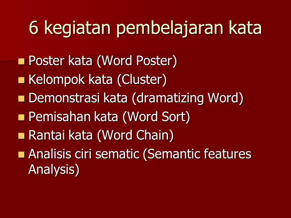 6 kegiatan pembelajaran kata Poster kata (Word Poster) Kelompok kata (Cluster) Demonstrasi kata (dramatizing Word) Pemisahan kata (Word Sort) Rantai k