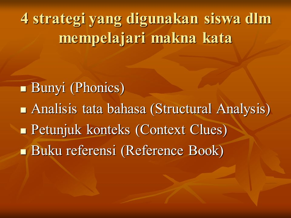 4 strategi yang digunakan siswa dlm mempelajari makna kata Bunyi (Phonics) Bunyi (Phonics) Analisis tata bahasa (Structural Analysis) Analisis tata bahasa (Structural Analysis) Petunjuk konteks (Context Clues) Petunjuk konteks (Context Clues) Buku referensi (Reference Book) Buku referensi (Reference Book)