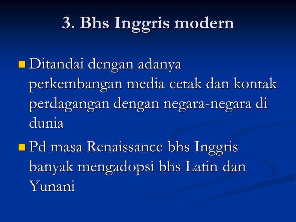 3. Bhs Inggris modern Ditandai dengan adanya perkembangan media cetak dan kontak perdagangan dengan negara-negara di dunia Ditandai dengan adanya perk