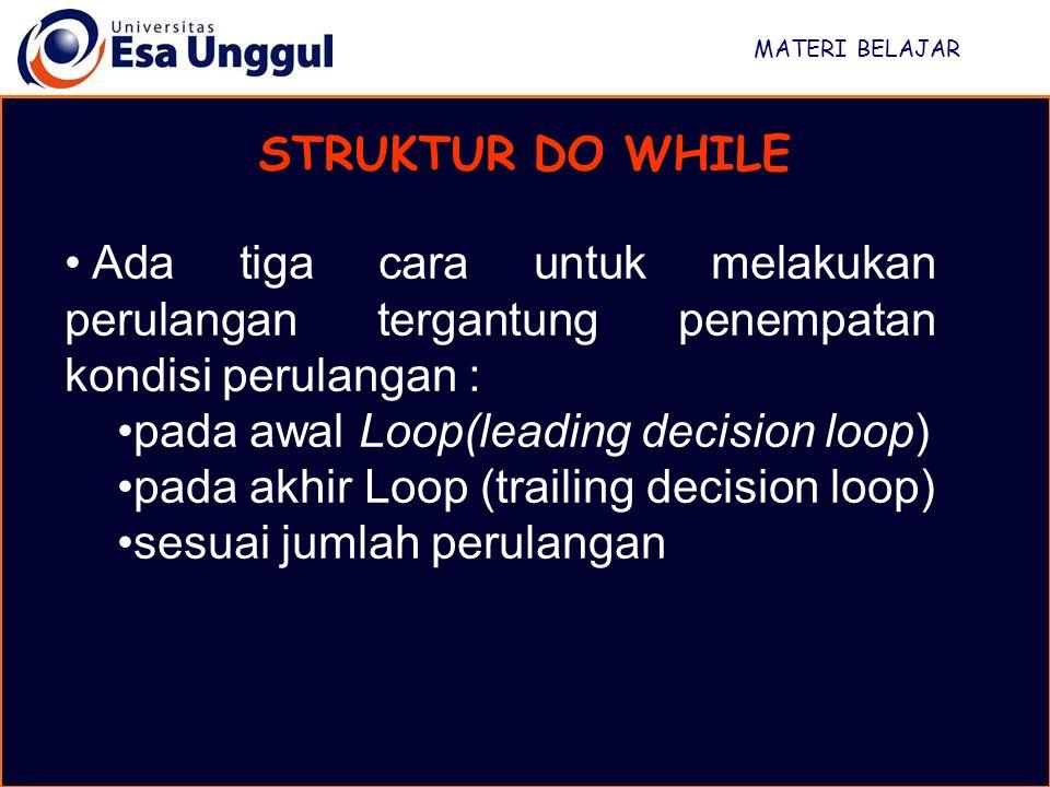 MATERI BELAJAR STRUKTUR DO WHILE Ada tiga cara untuk melakukan perulangan tergantung penempatan kondisi perulangan : pada awal Loop(leading decision loop) pada akhir Loop (trailing decision loop) sesuai jumlah perulangan
