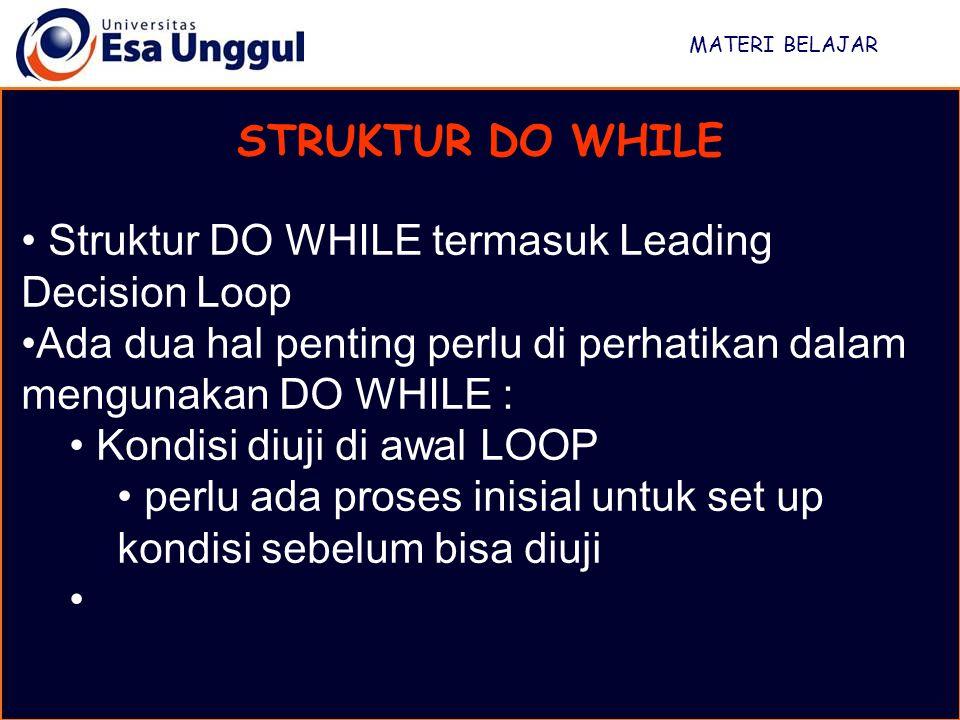 MATERI BELAJAR STRUKTUR DO WHILE Struktur DO WHILE termasuk Leading Decision Loop Ada dua hal penting perlu di perhatikan dalam mengunakan DO WHILE : Kondisi diuji di awal LOOP perlu ada proses inisial untuk set up kondisi sebelum bisa diuji