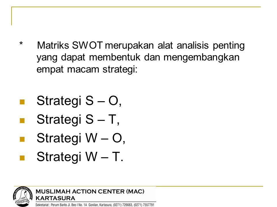 * Matriks SWOT merupakan alat analisis penting yang dapat membentuk dan mengembangkan empat macam strategi: Strategi S – O, Strategi S – T, Strategi W