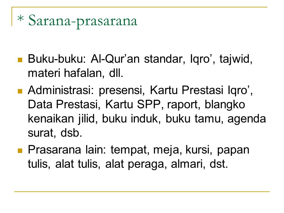* Sarana-prasarana Buku-buku: Al-Qur'an standar, Iqro', tajwid, materi hafalan, dll. Administrasi: presensi, Kartu Prestasi Iqro', Data Prestasi, Kart