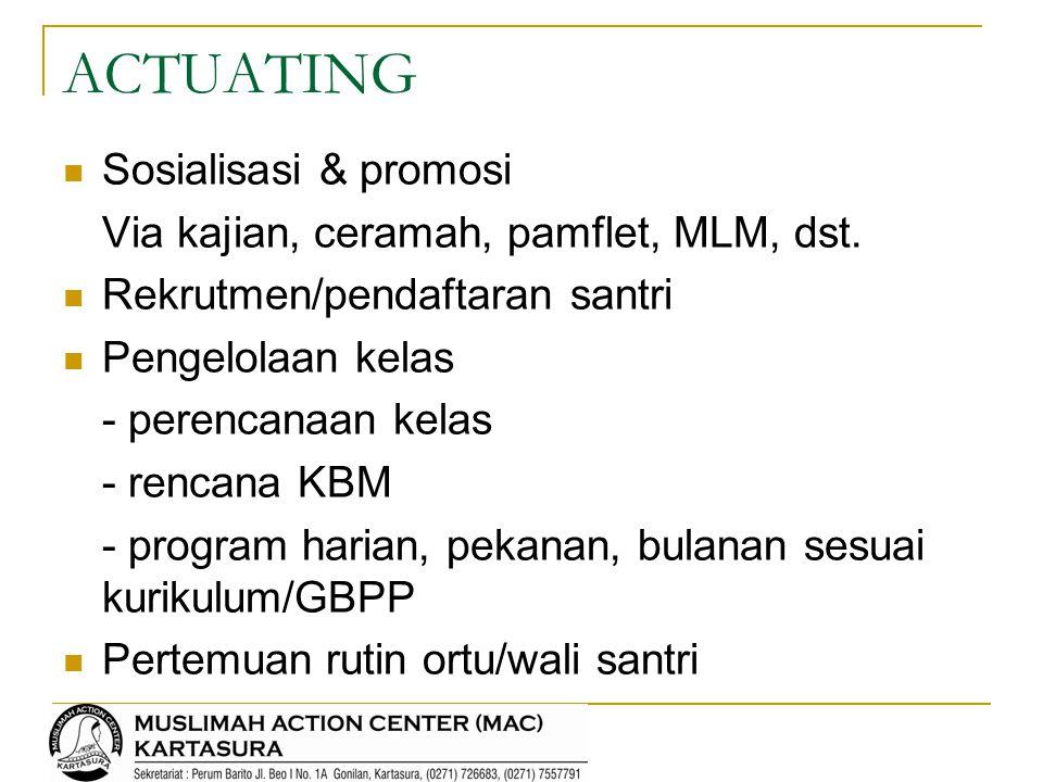 ACTUATING Sosialisasi & promosi Via kajian, ceramah, pamflet, MLM, dst. Rekrutmen/pendaftaran santri Pengelolaan kelas - perencanaan kelas - rencana K