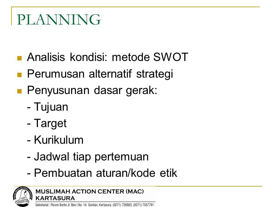 PLANNING Analisis kondisi: metode SWOT Perumusan alternatif strategi Penyusunan dasar gerak: - Tujuan - Target - Kurikulum - Jadwal tiap pertemuan - P