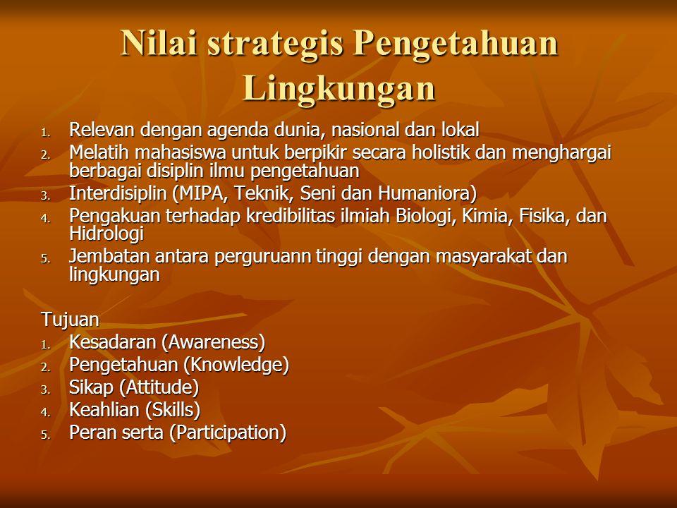 Nilai strategis Pengetahuan Lingkungan 1. Relevan dengan agenda dunia, nasional dan lokal 2. Melatih mahasiswa untuk berpikir secara holistik dan meng