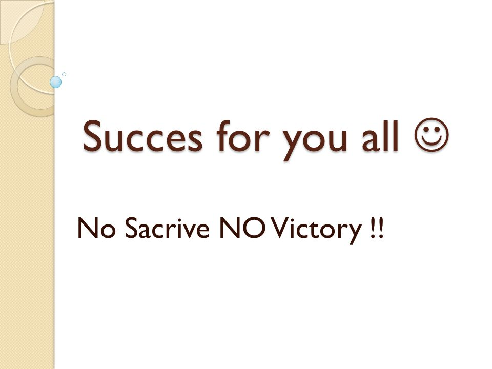 Succes for you all Succes for you all No Sacrive NO Victory !!