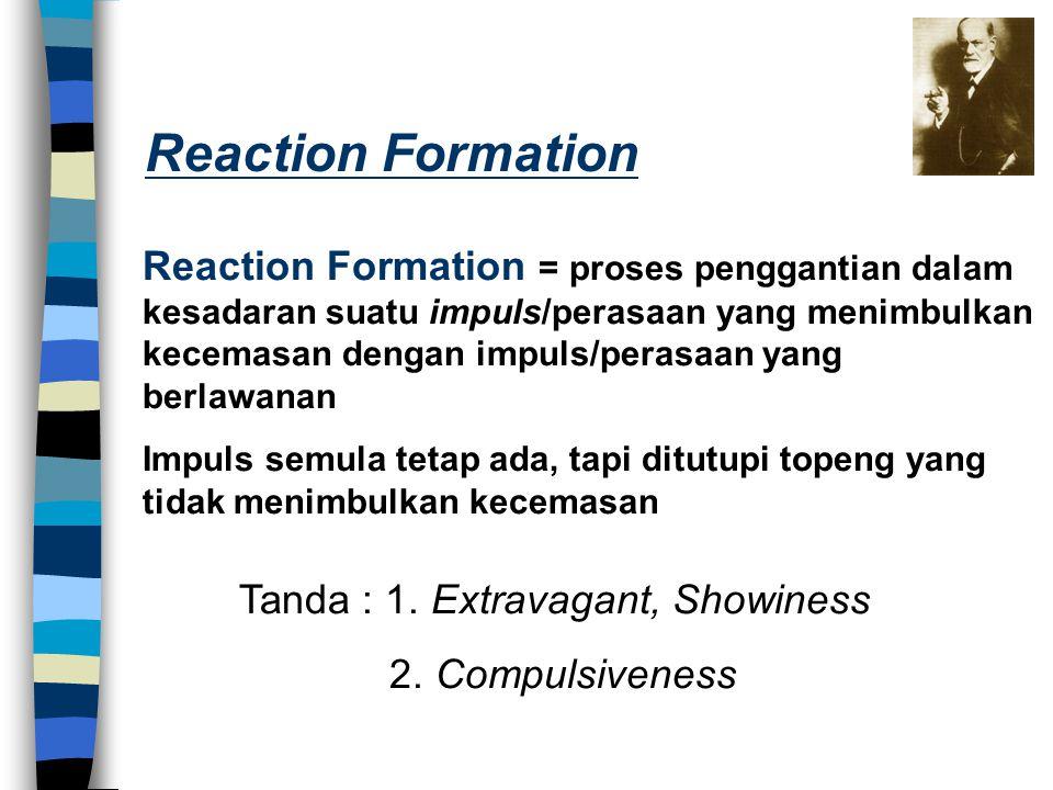Reaction Formation = proses penggantian dalam kesadaran suatu impuls/perasaan yang menimbulkan kecemasan dengan impuls/perasaan yang berlawanan Impuls
