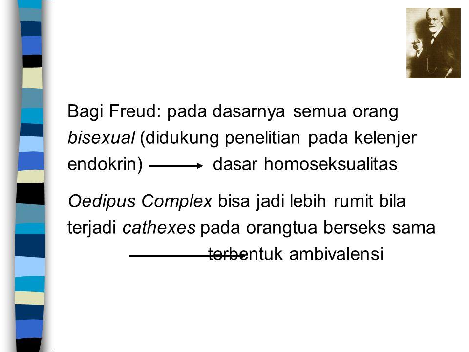 Bagi Freud: pada dasarnya semua orang bisexual (didukung penelitian pada kelenjer endokrin) dasar homoseksualitas Oedipus Complex bisa jadi lebih rumi