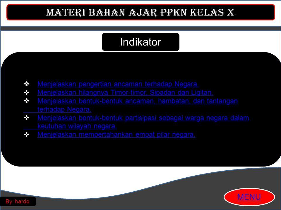 Materi Bahan Ajar PPKn Kelas X MENU By: hardo Indikator  Menjelaskan pengertian ancaman terhadap Negara.Menjelaskan pengertian ancaman terhadap Negara.