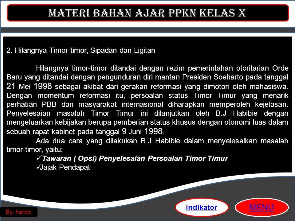 Materi Bahan Ajar PPKn Kelas X MENU By: hardo 2. Hilangnya Timor-timor, Sipadan dan Ligitan Hilangnya timor-timor ditandai dengan rezim pemerintahan o