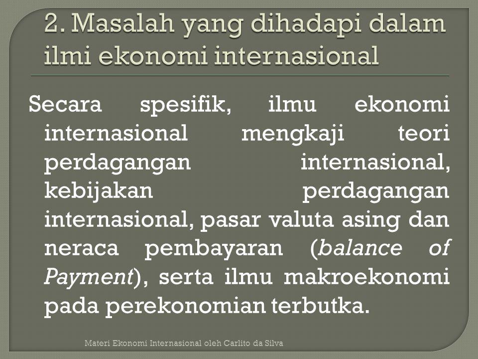 Secara spesifik, ilmu ekonomi internasional mengkaji teori perdagangan internasional, kebijakan perdagangan internasional, pasar valuta asing dan nera