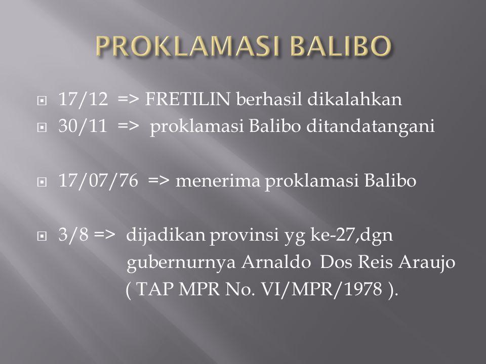  17/12 => FRETILIN berhasil dikalahkan  30/11 => proklamasi Balibo ditandatangani  17/07/76 => menerima proklamasi Balibo  3/8 => dijadikan provinsi yg ke-27,dgn gubernurnya Arnaldo Dos Reis Araujo ( TAP MPR No.