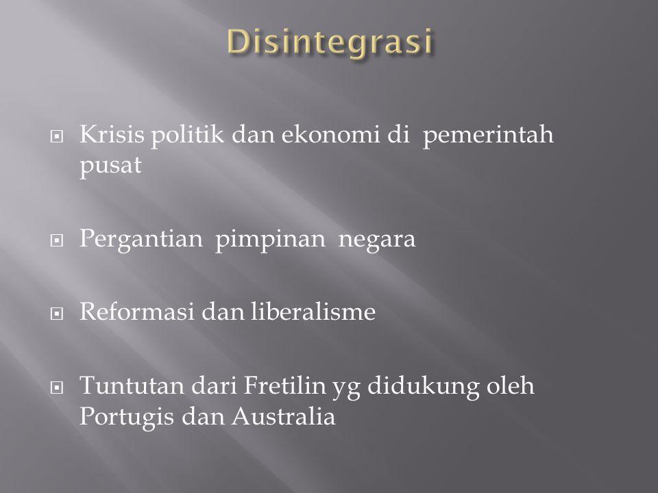  Krisis politik dan ekonomi di pemerintah pusat  Pergantian pimpinan negara  Reformasi dan liberalisme  Tuntutan dari Fretilin yg didukung oleh Portugis dan Australia