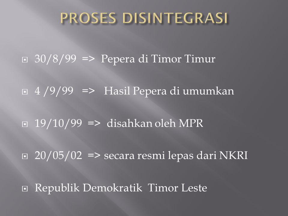  30/8/99 => Pepera di Timor Timur  4 /9/99 => Hasil Pepera di umumkan  19/10/99 => disahkan oleh MPR  20/05/02 => secara resmi lepas dari NKRI  Republik Demokratik Timor Leste