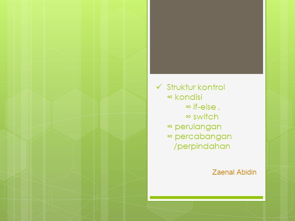 Struktur kontrol ∞ kondisi ∞ if-else, ∞ switch ∞ perulangan ∞ percabangan /perpindahan Zaenal Abidin