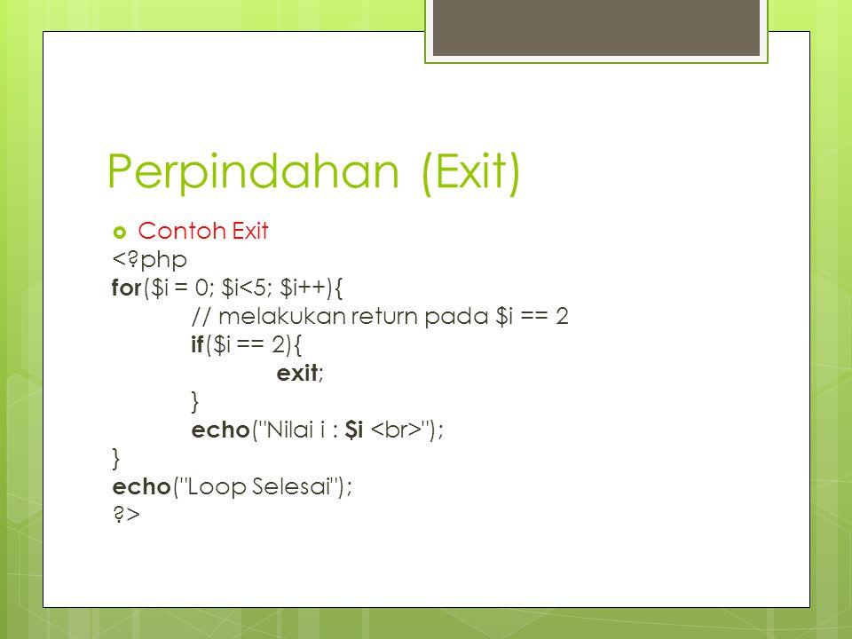 Perpindahan (Exit)  Contoh Exit <?php for ($i = 0; $i<5; $i++){ // melakukan return pada $i == 2 if ($i == 2){ exit ; } echo ( Nilai i : $i ); } echo ( Loop Selesai ); ?>