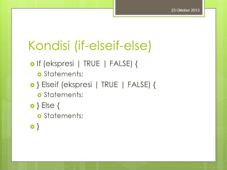 Kondisi (if-elseif-else)  If (ekspresi | TRUE | FALSE) {  Statements;  } Elseif (ekspresi | TRUE | FALSE) {  Statements;  } Else {  Statements;  } 23 Oktober 2013