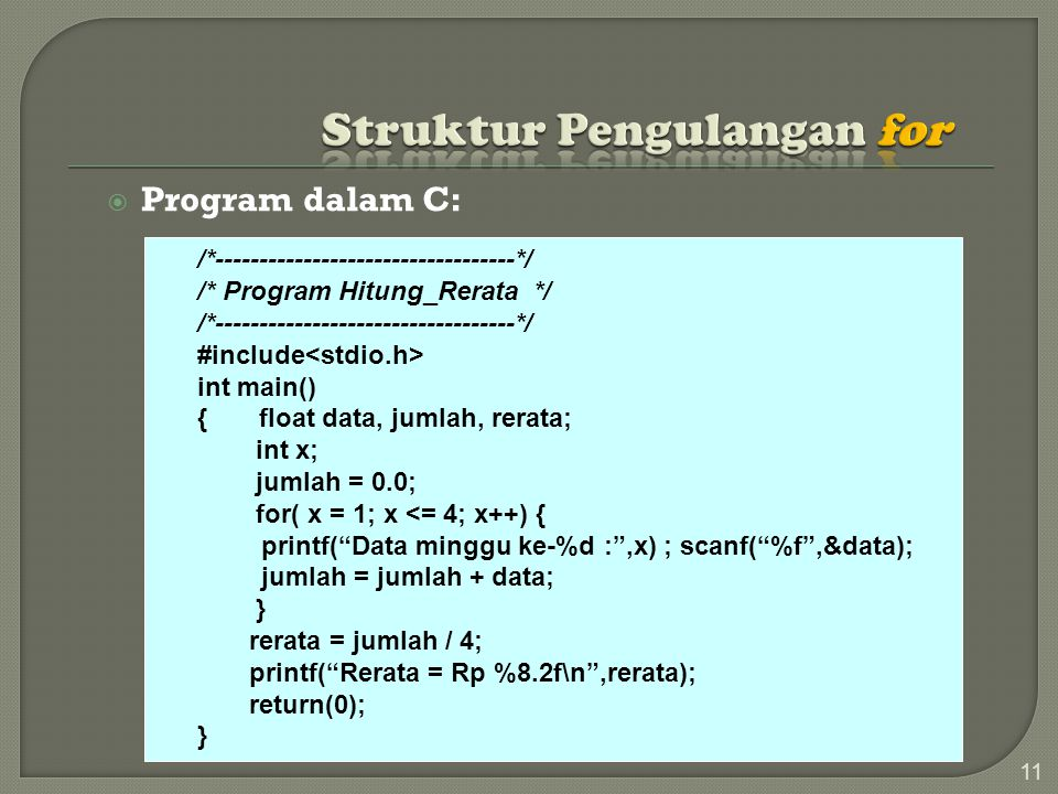  Program dalam C: 11 /*----------------------------------*/ /* Program Hitung_Rerata */ /*----------------------------------*/ #include int main() { float data, jumlah, rerata; int x; jumlah = 0.0; for( x = 1; x <= 4; x++) { printf( Data minggu ke-%d : ,x) ; scanf( %f ,&data); jumlah = jumlah + data; } rerata = jumlah / 4; printf( Rerata = Rp %8.2f\n ,rerata); return(0); }