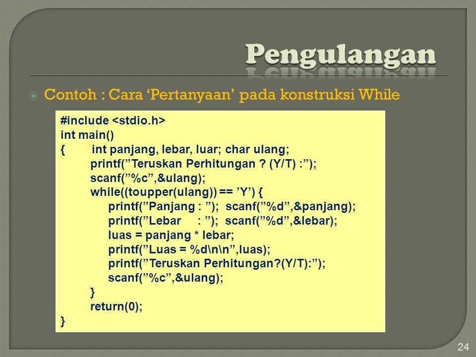  Contoh : Cara 'Pertanyaan' pada konstruksi While 24 #include int main() { int panjang, lebar, luar; char ulang; printf( Teruskan Perhitungan .