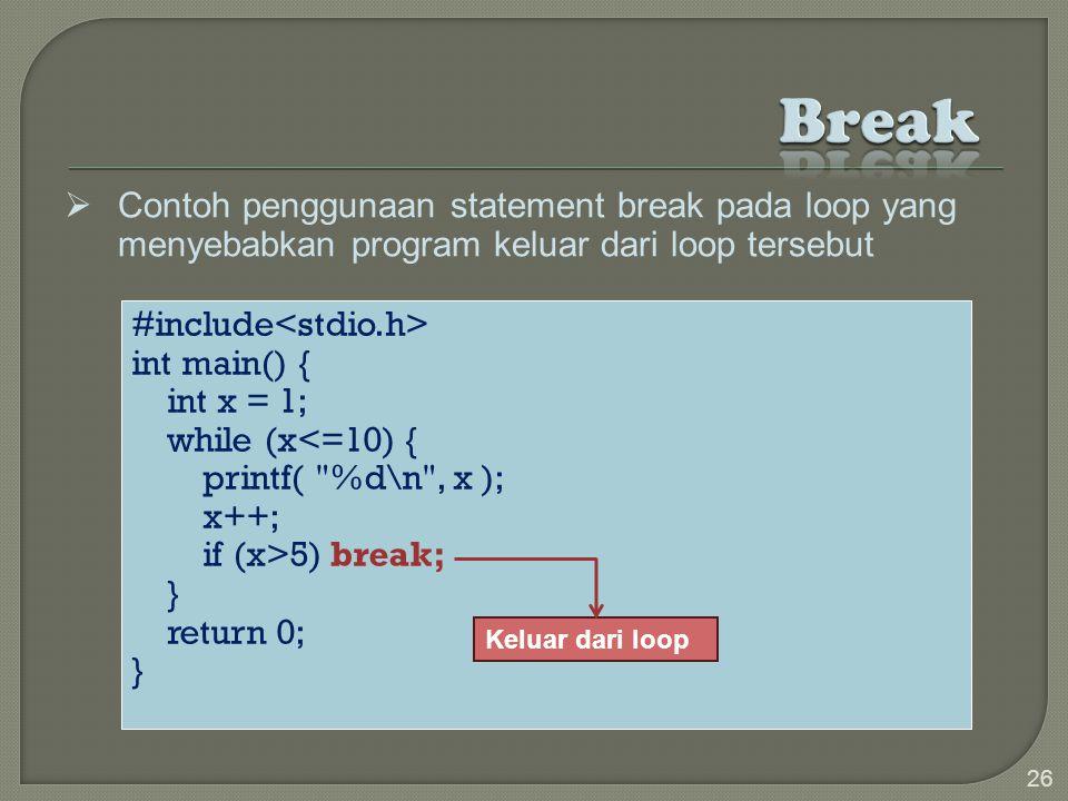 #include int main() { int x = 1; while (x<=10) { printf( %d\n , x ); x++; if (x>5) break; } return 0; } 26  Contoh penggunaan statement break pada loop yang menyebabkan program keluar dari loop tersebut Keluar dari loop