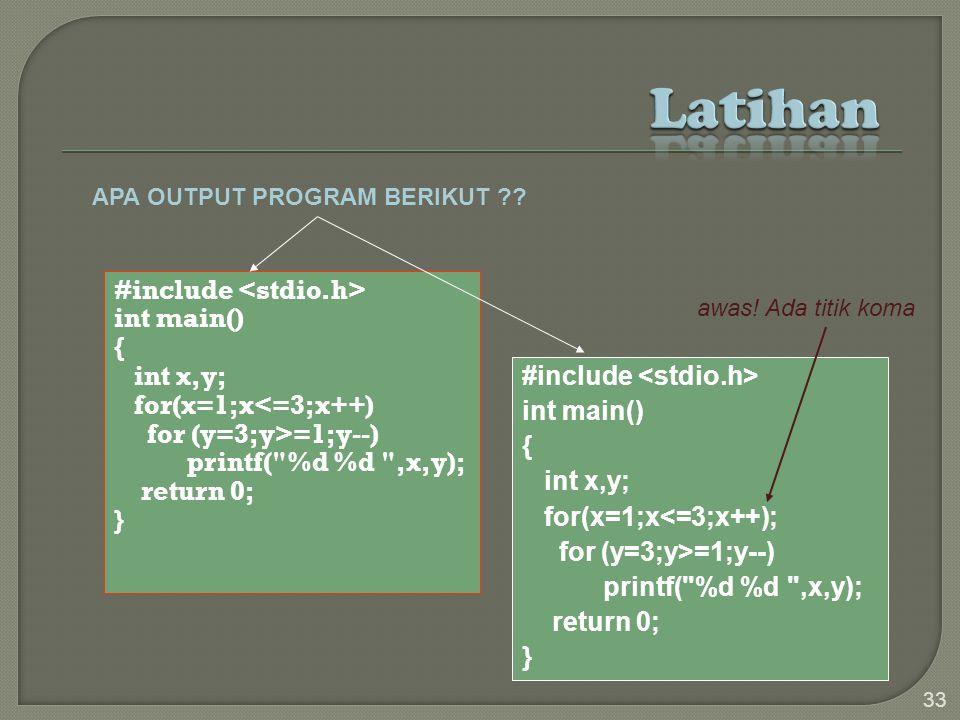 #include int main() { int x,y; for(x=1;x<=3;x++) for (y=3;y>=1;y--) printf( %d %d ,x,y); return 0; } 33 #include int main() { int x,y; for(x=1;x<=3;x++); for (y=3;y>=1;y--) printf( %d %d ,x,y); return 0; } APA OUTPUT PROGRAM BERIKUT ?.