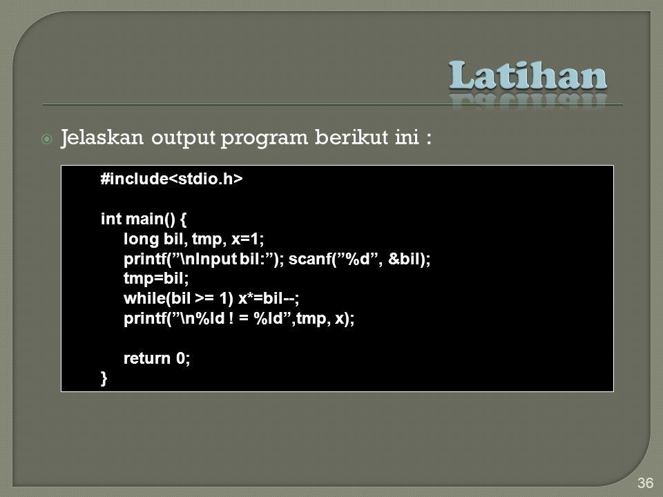 Jelaskan output program berikut ini : 36 #include int main() { long bil, tmp, x=1; printf( \nInput bil: ); scanf( %d , &bil); tmp=bil; while(bil >= 1) x*=bil--; printf( \n%ld .
