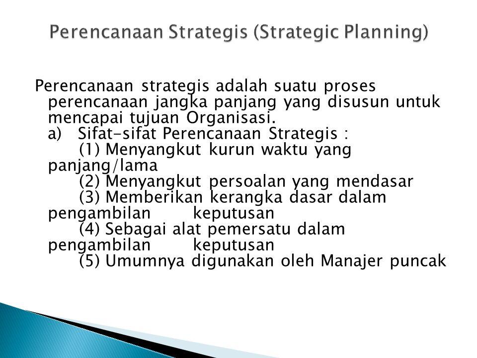 Perencanaan strategis adalah suatu proses perencanaan jangka panjang yang disusun untuk mencapai tujuan Organisasi. a) Sifat-sifat Perencanaan Strateg