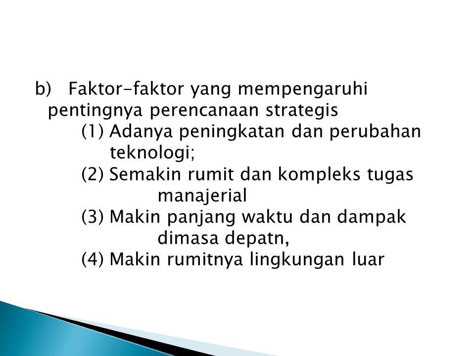 b) Faktor-faktor yang mempengaruhi pentingnya perencanaan strategis (1) Adanya peningkatan dan perubahan teknologi; (2) Semakin rumit dan kompleks tug