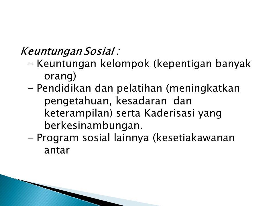 Keuntungan Sosial : - Keuntungan kelompok (kepentigan banyak orang) - Pendidikan dan pelatihan (meningkatkan pengetahuan, kesadaran dan keterampilan)