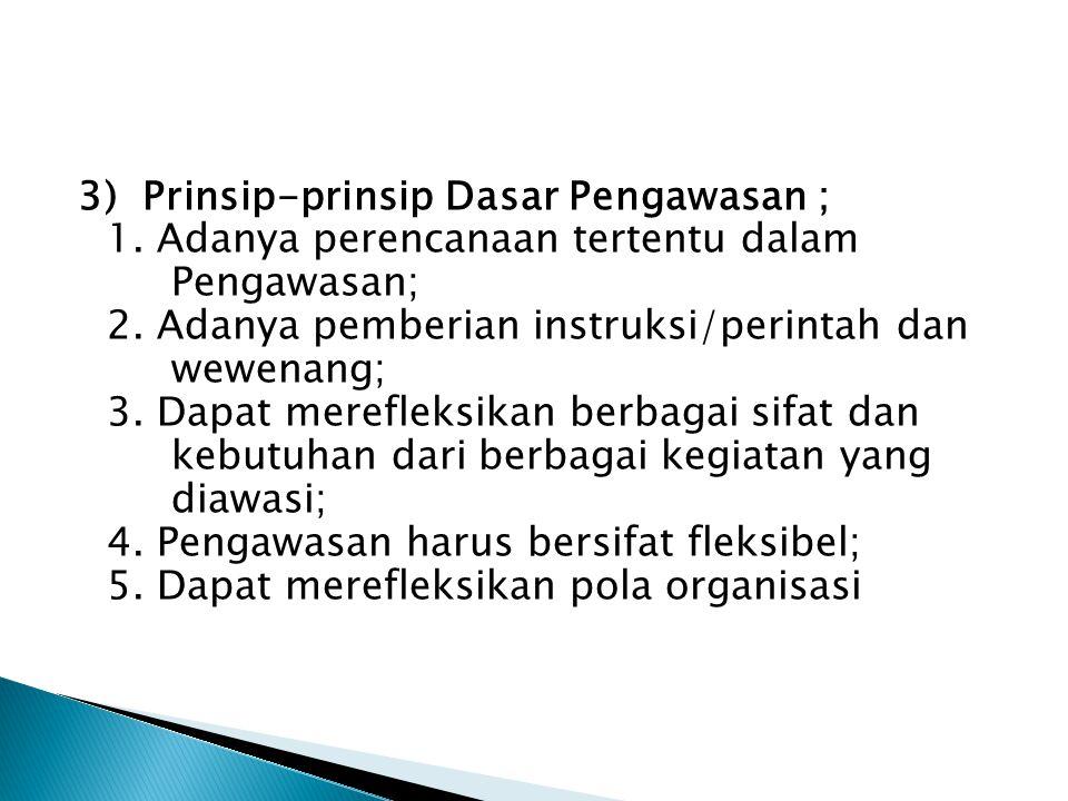 3) Prinsip-prinsip Dasar Pengawasan ; 1. Adanya perencanaan tertentu dalam Pengawasan; 2. Adanya pemberian instruksi/perintah dan wewenang; 3. Dapat m
