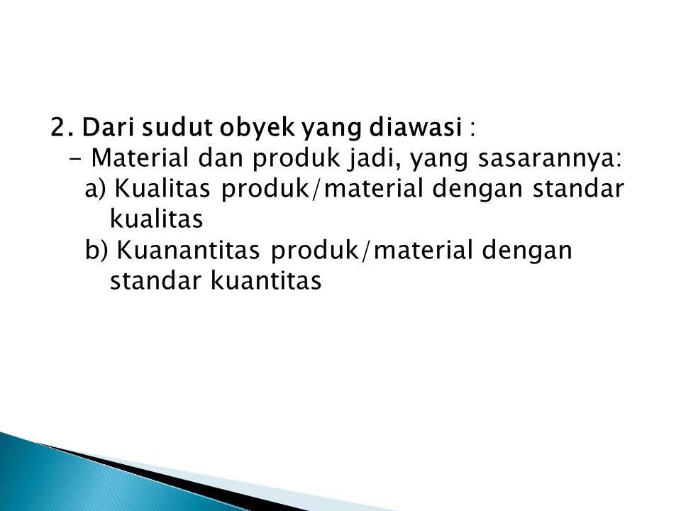 2. Dari sudut obyek yang diawasi : - Material dan produk jadi, yang sasarannya: a) Kualitas produk/material dengan standar kualitas b) Kuanantitas pro