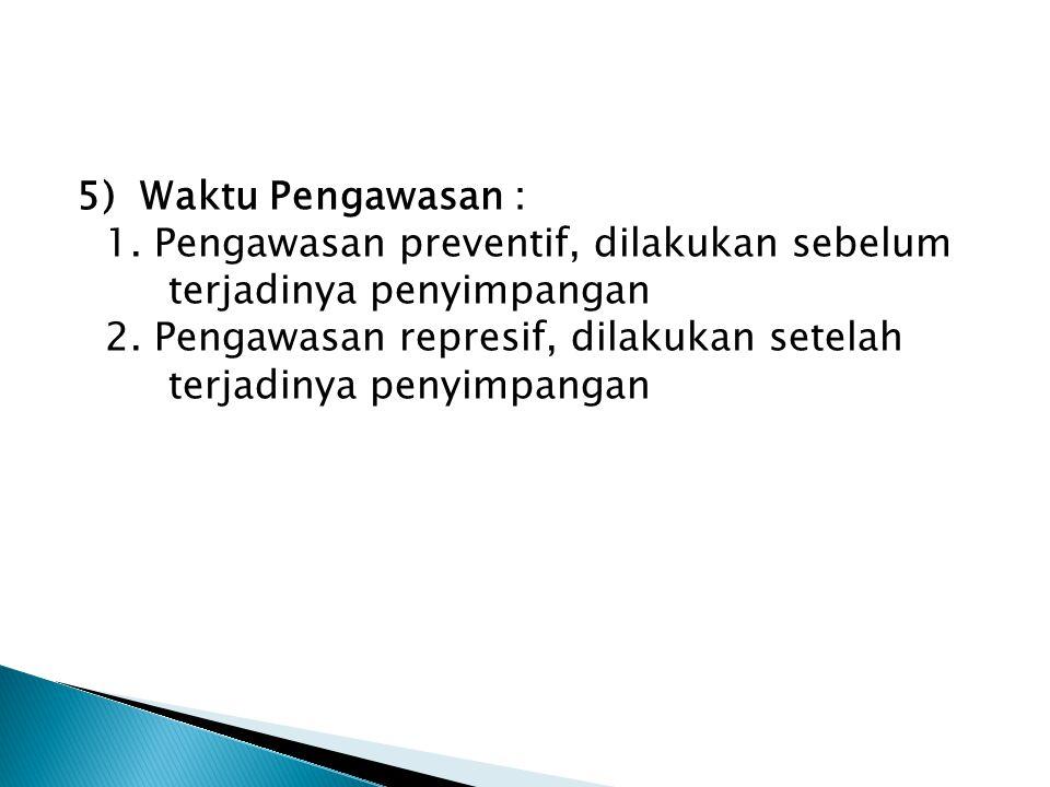 5) Waktu Pengawasan : 1. Pengawasan preventif, dilakukan sebelum terjadinya penyimpangan 2. Pengawasan represif, dilakukan setelah terjadinya penyimpa