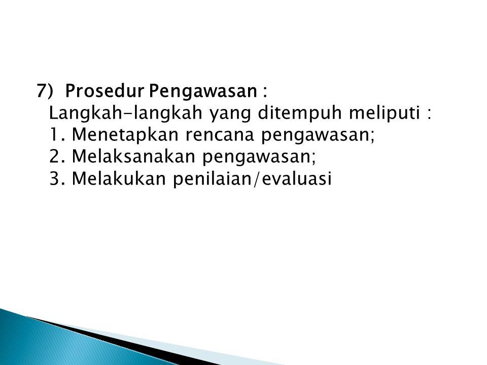 7) Prosedur Pengawasan : Langkah-langkah yang ditempuh meliputi : 1. Menetapkan rencana pengawasan; 2. Melaksanakan pengawasan; 3. Melakukan penilaian