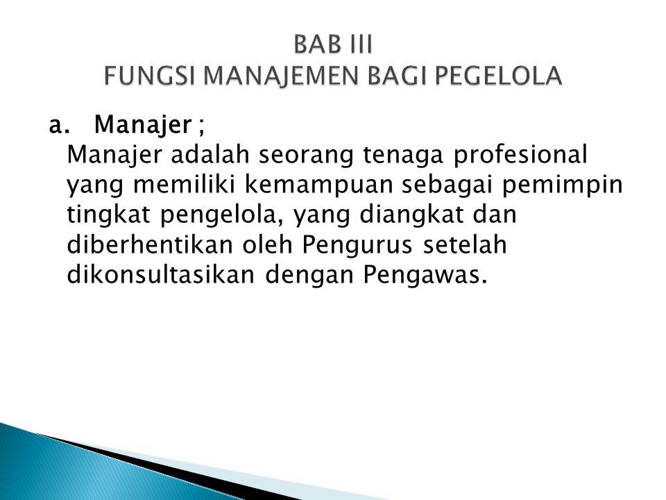 a. Manajer ; Manajer adalah seorang tenaga profesional yang memiliki kemampuan sebagai pemimpin tingkat pengelola, yang diangkat dan diberhentikan ole