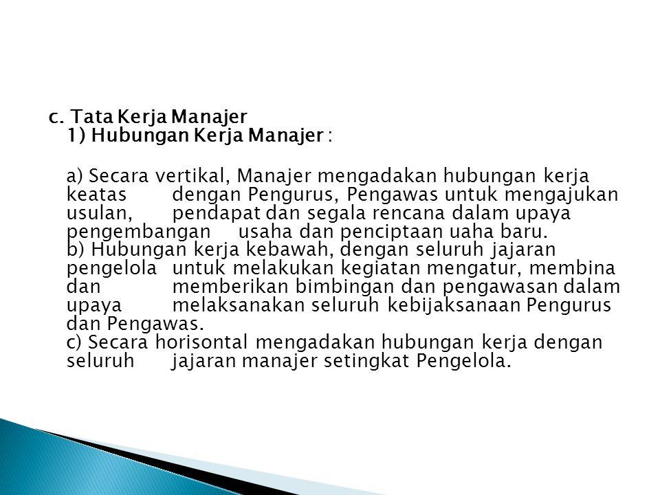 c. Tata Kerja Manajer 1) Hubungan Kerja Manajer : a) Secara vertikal, Manajer mengadakan hubungan kerja keatas dengan Pengurus, Pengawas untuk mengaju