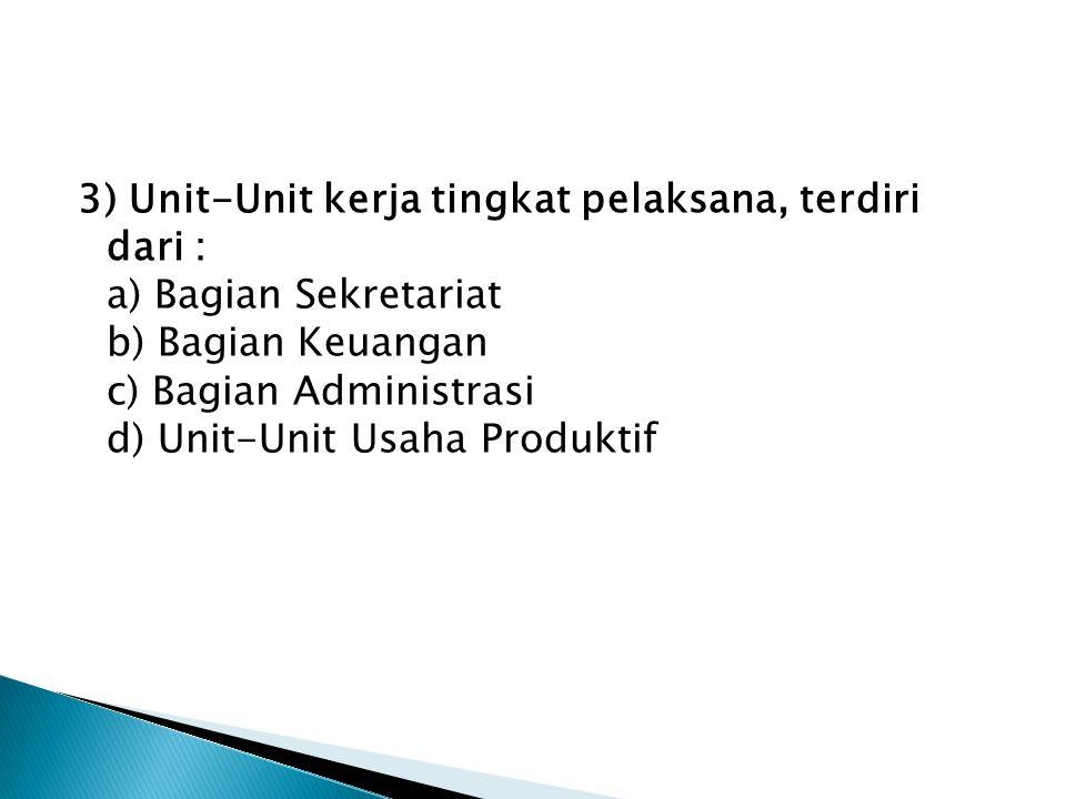 3) Unit-Unit kerja tingkat pelaksana, terdiri dari : a) Bagian Sekretariat b) Bagian Keuangan c) Bagian Administrasi d) Unit-Unit Usaha Produktif
