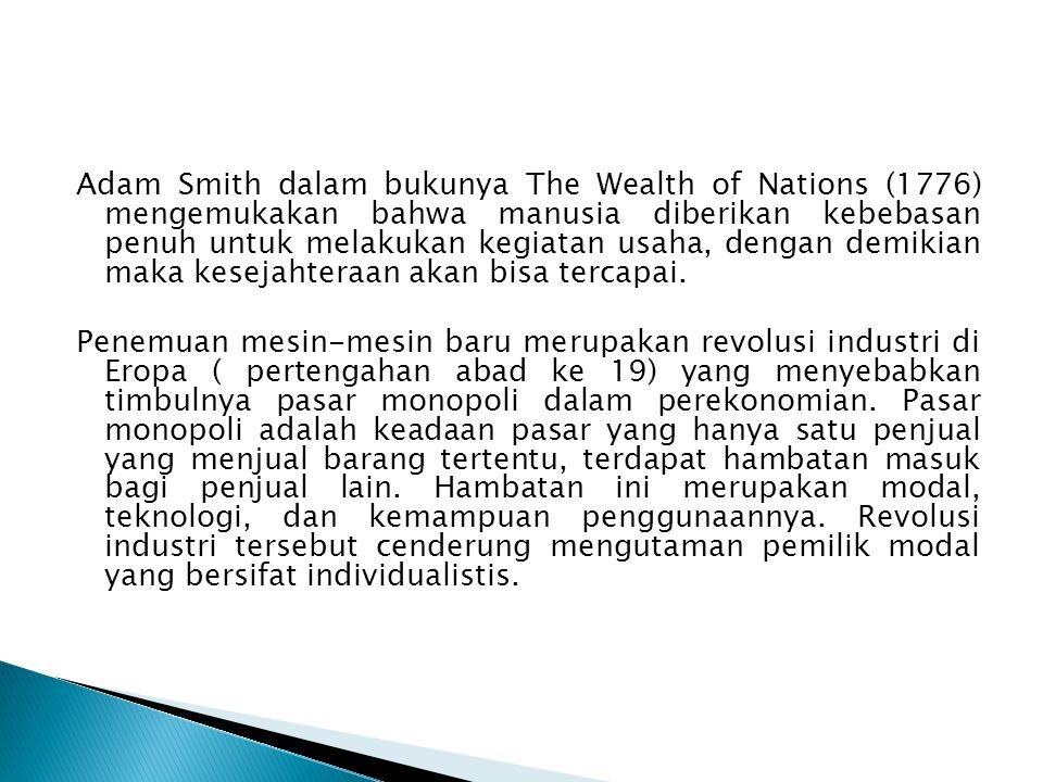 Adam Smith dalam bukunya The Wealth of Nations (1776) mengemukakan bahwa manusia diberikan kebebasan penuh untuk melakukan kegiatan usaha, dengan demi