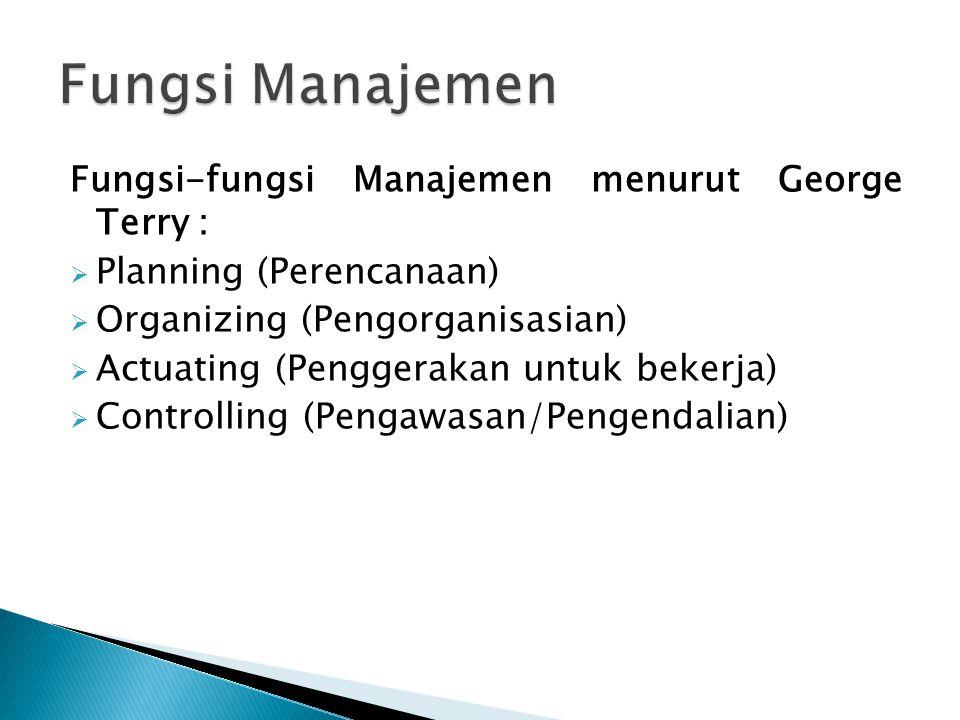 Fungsi-fungsi Manajemen menurut George Terry :  Planning (Perencanaan)  Organizing (Pengorganisasian)  Actuating (Penggerakan untuk bekerja)  Cont