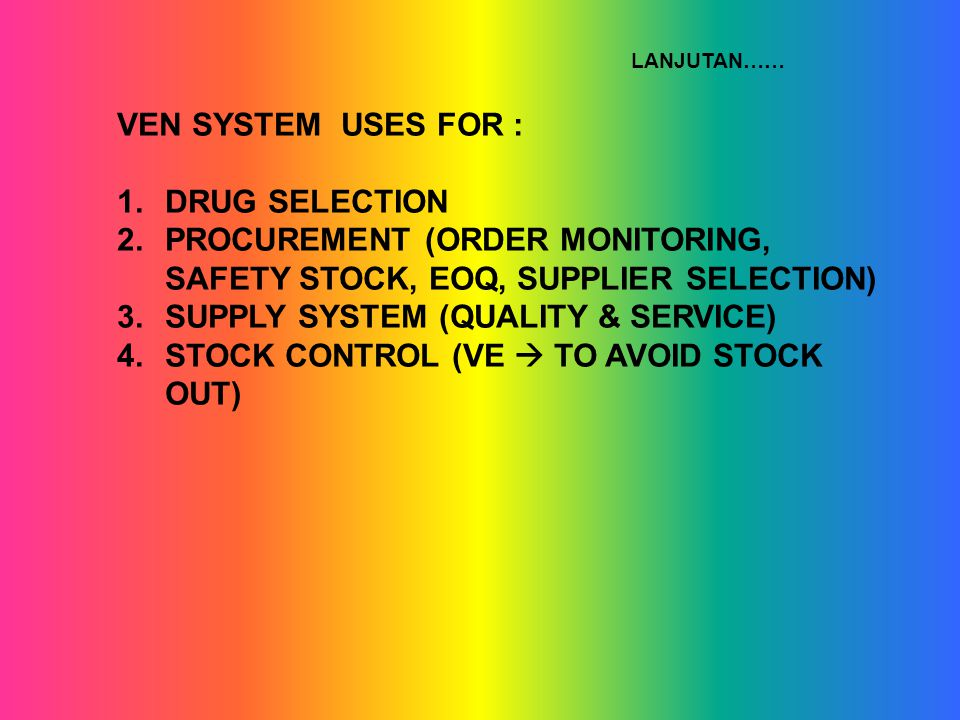 VEN SYSTEM USES FOR : 1.DRUG SELECTION 2.PROCUREMENT (ORDER MONITORING, SAFETY STOCK, EOQ, SUPPLIER SELECTION) 3.SUPPLY SYSTEM (QUALITY & SERVICE) 4.STOCK CONTROL (VE  TO AVOID STOCK OUT) LANJUTAN……
