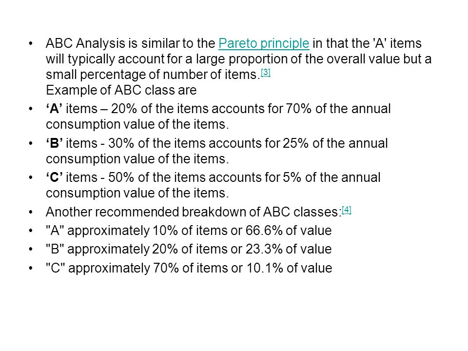 ABC Analysis is similar to the Pareto principle in that the A items will typically account for a large proportion of the overall value but a small percentage of number of items.