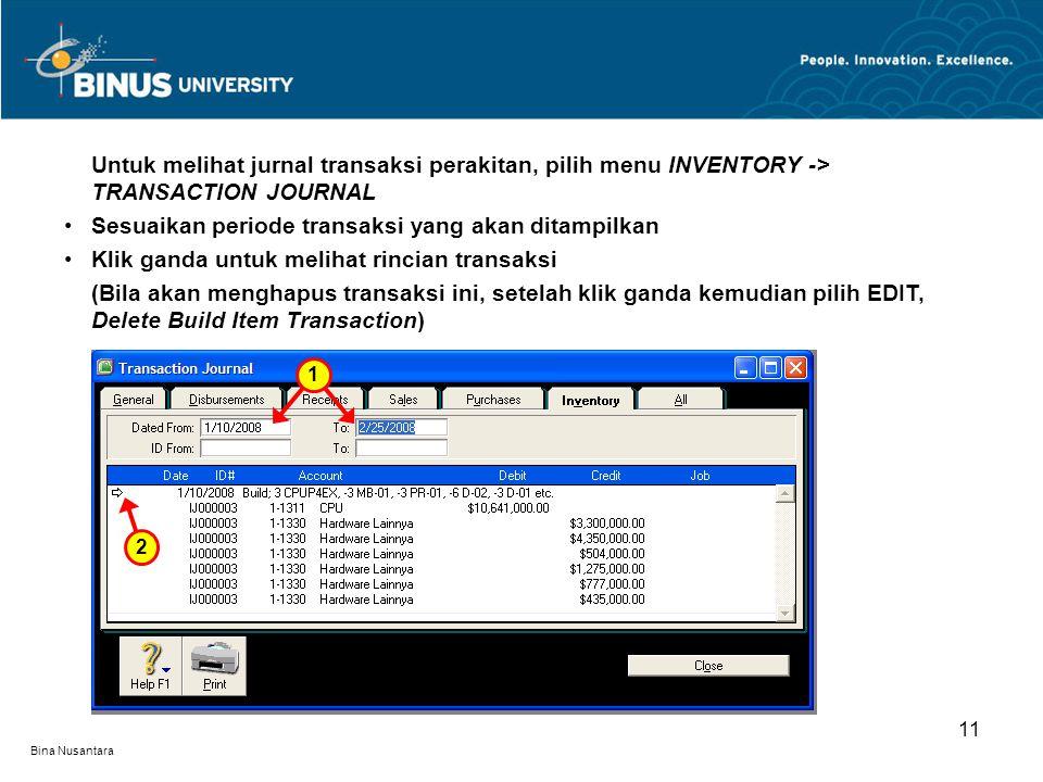 Bina Nusantara 11 Untuk melihat jurnal transaksi perakitan, pilih menu INVENTORY -> TRANSACTION JOURNAL Sesuaikan periode transaksi yang akan ditampilkan Klik ganda untuk melihat rincian transaksi (Bila akan menghapus transaksi ini, setelah klik ganda kemudian pilih EDIT, Delete Build Item Transaction) 2 1