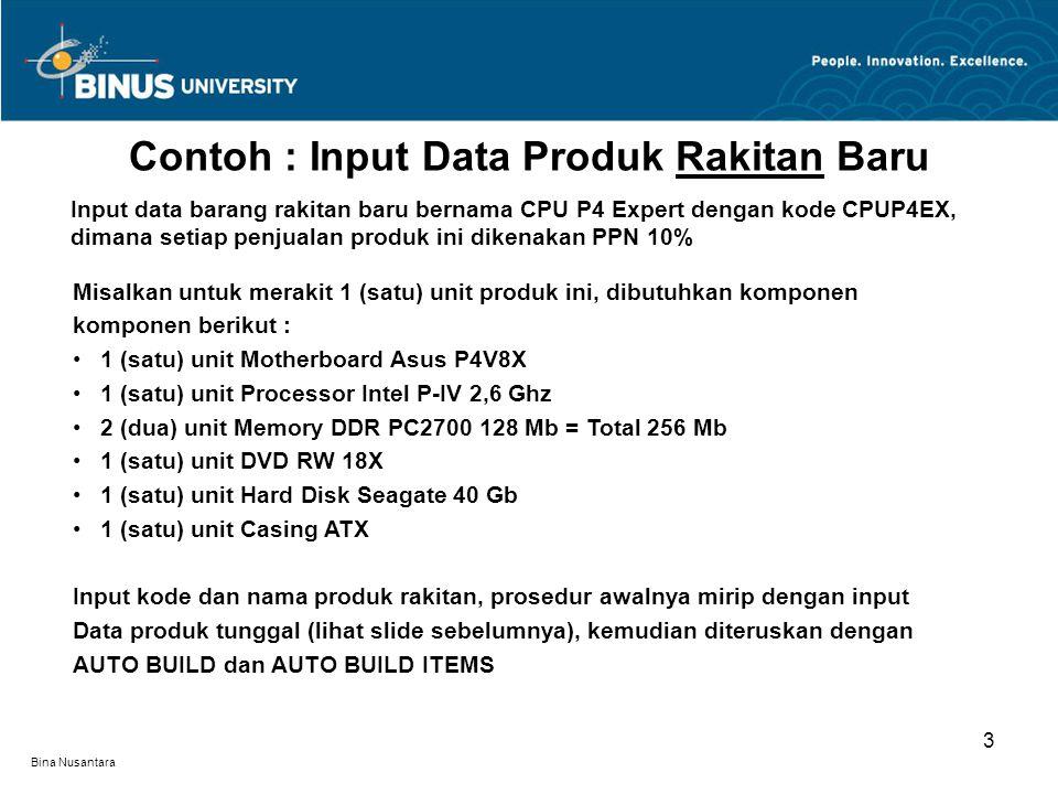 Bina Nusantara Contoh : Input Data Produk Rakitan Baru 3 Input data barang rakitan baru bernama CPU P4 Expert dengan kode CPUP4EX, dimana setiap penjualan produk ini dikenakan PPN 10% Misalkan untuk merakit 1 (satu) unit produk ini, dibutuhkan komponen komponen berikut : 1 (satu) unit Motherboard Asus P4V8X 1 (satu) unit Processor Intel P-IV 2,6 Ghz 2 (dua) unit Memory DDR PC2700 128 Mb = Total 256 Mb 1 (satu) unit DVD RW 18X 1 (satu) unit Hard Disk Seagate 40 Gb 1 (satu) unit Casing ATX Input kode dan nama produk rakitan, prosedur awalnya mirip dengan input Data produk tunggal (lihat slide sebelumnya), kemudian diteruskan dengan AUTO BUILD dan AUTO BUILD ITEMS