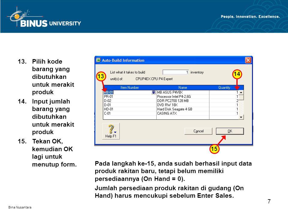 Bina Nusantara 7 13.Pilih kode barang yang dibutuhkan untuk merakit produk 14.Input jumlah barang yang dibutuhkan untuk merakit produk 15.Tekan OK, kemudian OK lagi untuk menutup form.
